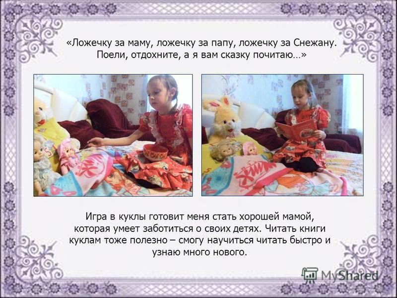 «Ложечку за маму, ложечку за папу, ложечку за Снежану. Поели, отдохните, а я вам сказку почитаю…» Игра в куклы готовит меня стать хорошей мамой, которая умеет заботиться о своих детях. Читать книги куклам тоже полезно – смогу научиться читать быстро