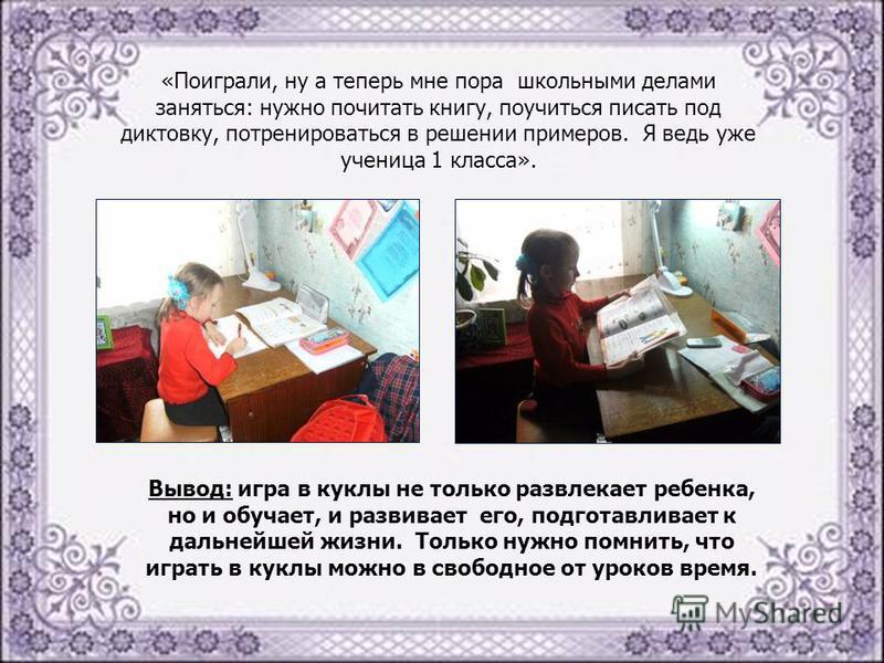 «Поиграли, ну а теперь мне пора школьными делами заняться: нужно почитать книгу, поучиться писать под диктовку, потренироваться в решении примеров. Я ведь уже ученица 1 класса». Вывод: игра в куклы не только развлекает ребенка, но и обучает, и развив