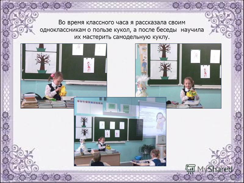 Во время классного часа я рассказала своим одноклассникам о пользе кукол, а после беседы научила их мастерить самодельную куклу.