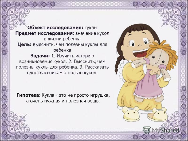 Объект исследования: куклы Предмет исследования: значение кукол в жизни ребенка Цель: выяснить, чем полезны куклы для ребенка Задачи: 1. Изучить историю возникновения кукол. 2. Выяснить, чем полезны куклы для ребенка. 3. Рассказать одноклассникам о п