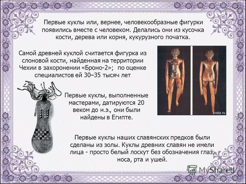 Первые куклы или, вернее, человекообразные фигурки появились вместе с человеком. Делались они из кусочка кости, дерева или корня, кукурузного початка. Самой древней куклой считается фигурка из слоновой кости, найденная на территории Чехии в захоронен