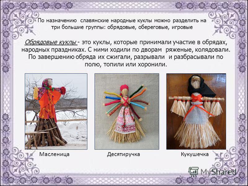 По назначению славянские народные куклы можно разделить на три большие группы: обрядовые, береговые, игровые Обрядовые куклы - это куклы, которые принимали участие в обрядах, народных праздниках. С ними ходили по дворам ряженые, колядовали. По заверш