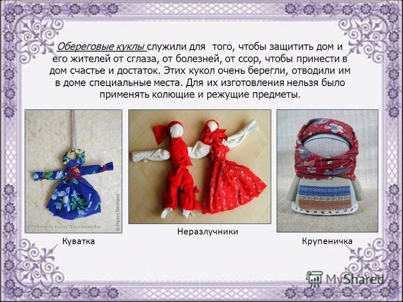 Обереговые куклы служили для того, чтобы защитить дом и его жителей от сглаза, от болезней, от ссор, чтобы принести в дом счастье и достаток. Этих кукол очень берегли, отводили им в доме специальные места. Для их изготовления нельзя было применять ко
