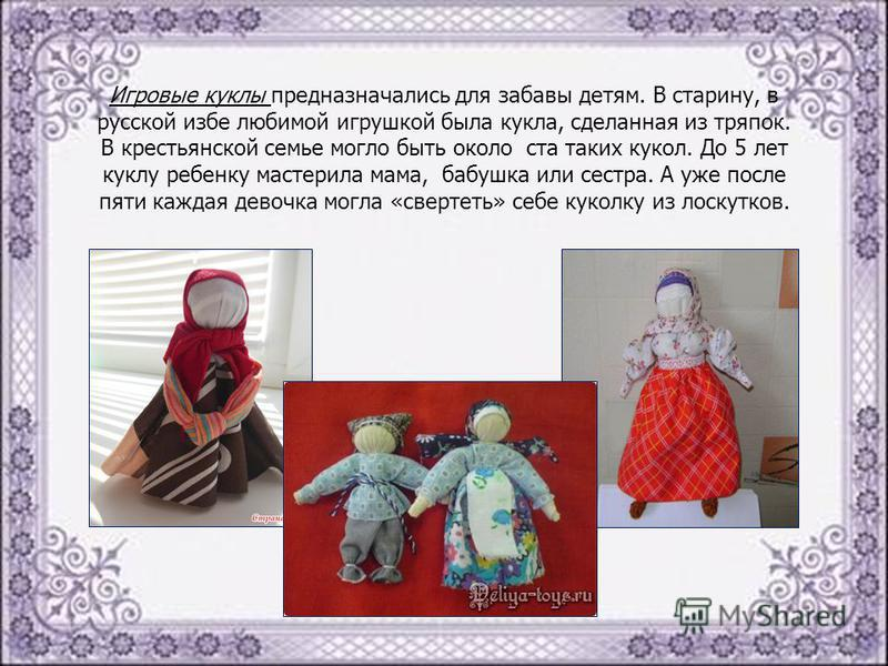 Игровые куклы предназначались для забавы детям. В старину, в русской избе любимой игрушкой была кукла, сделанная из тряпок. В крестьянской семье могло быть около ста таких кукол. До 5 лет куклу ребенку мастерила мама, бабушка или сестра. А уже после