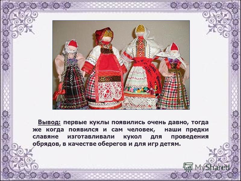Вывод: первые куклы появились очень давно, тогда же когда появился и сам человек, наши предки славяне изготавливали кукол для проведения обрядов, в качестве оберегов и для игр детям.