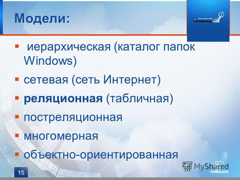 15 иерархическая (каталог папок Windows) сетевая (сеть Интернет) реляционная (табличная) постреляционная многомерная объектно-ориентированная Модели: