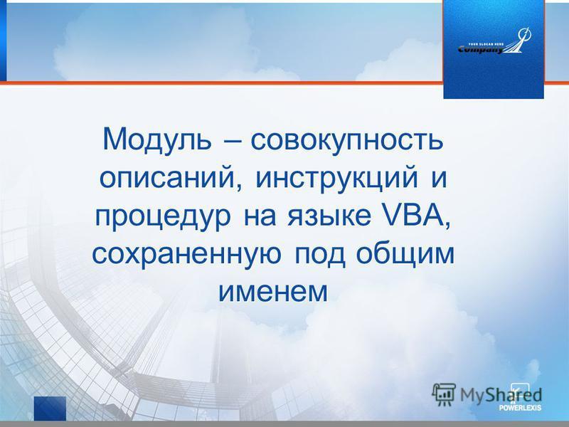 Модуль – совокупность описаний, инструкций и процедур на языке VBA, сохраненную под общим именем