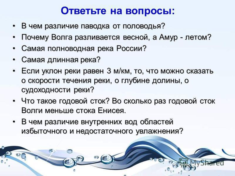 В чем различие паводка от половодья? Почему Волга разливается весной, а Амур - летом? Самая полноводная река России? Самая длинная река? Если уклон реки равен 3 м/км, то, что можно сказать о скорости течения реки, о глубине долины, о судоходности рек