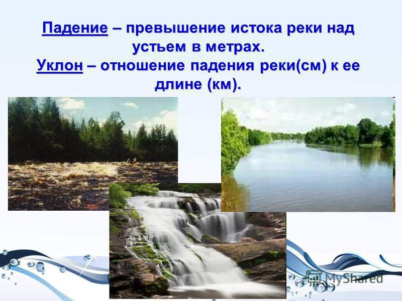 Падение – превышение истока реки над устьем в метрах. Уклон – отношение падения реки(см) к ее длине (км).