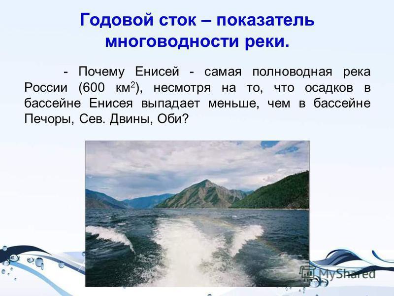 Годовой сток – показатель многоводности реки. - Почему Енисей - самая полноводная река России (600 км 2 ), несмотря на то, что осадков в бассейне Енисея выпадает меньше, чем в бассейне Печоры, Сев. Двины, Оби?