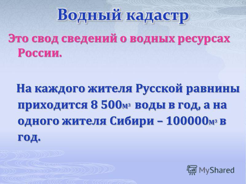 Это свод сведений о водных ресурсах России. На каждого жителя Русской равнины приходится 8 500 М 3 воды в год, а на одного жителя Сибири – 100000 М 3 в год. На каждого жителя Русской равнины приходится 8 500 М 3 воды в год, а на одного жителя Сибири