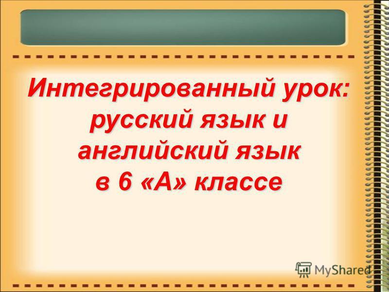Интегрированный урок: русский язык и английский язык в 6 «А» классе
