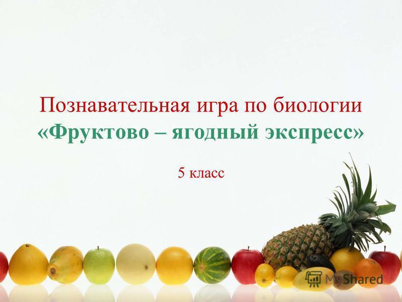 Познавательная игра по биологии «Фруктово – ягодный экспресс» 5 класс