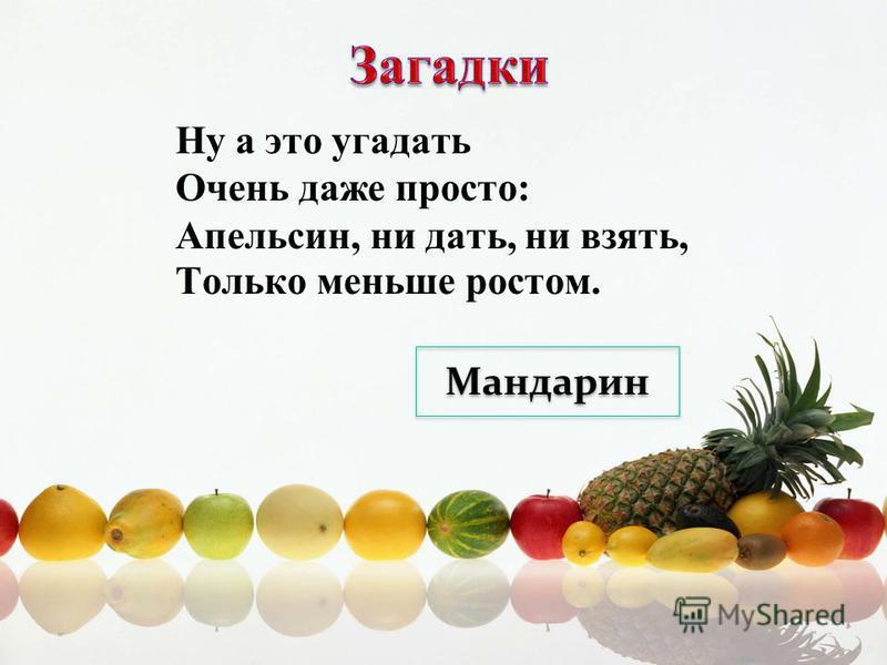 Ну а это угадать Очень даже просто: Апельсин, ни дать, ни взять, Только меньше ростом. Мандарин