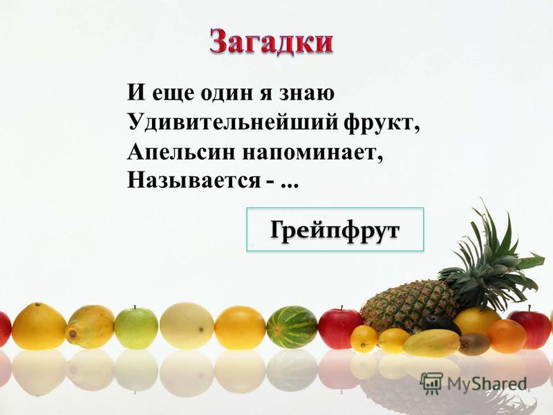 И еще один я знаю Удивительнейший фрукт, Апельсин напоминает, Называется -... Грейпфрут