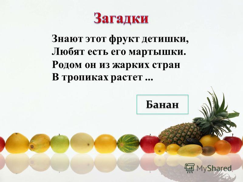 Знают этот фрукт детишки, Любят есть его мартышки. Родом он из жарких стран В тропиках растет... Банан