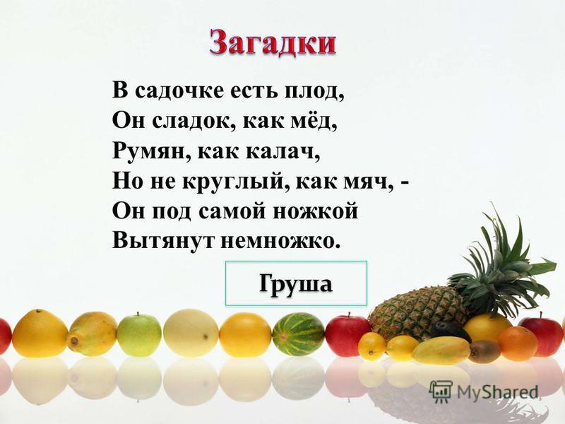 В садочке есть плод, Он сладок, как мёд, Румян, как калач, Но не круглый, как мяч, - Он под самой ножкой Вытянут немножко. Груша