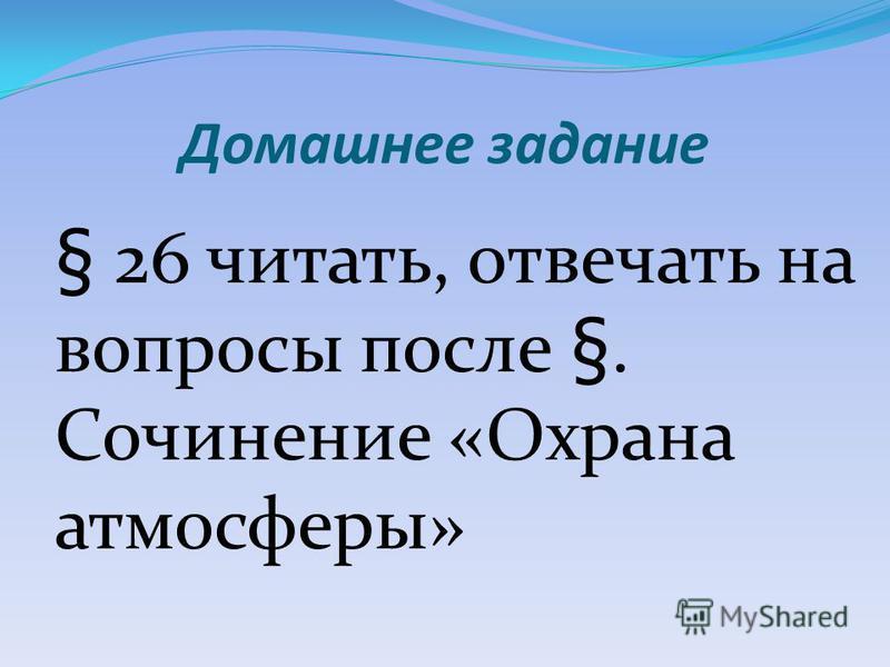 Домашнее задание § 26 читать, отвечать на вопросы после §. Сочинение «Охрана атмосферы»