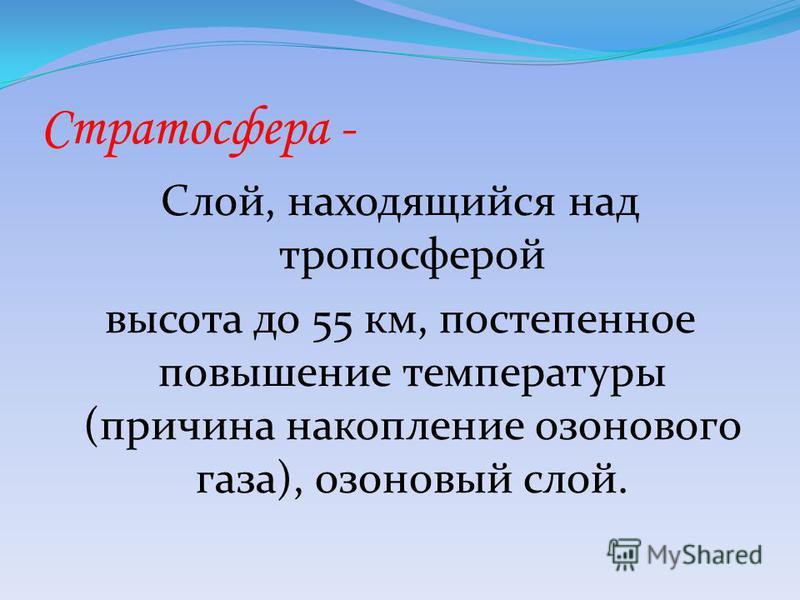 Стратосфера - Слой, находящийся над тропосферой высота до 55 км, постепенное повышение температуры (причина накопление озонового газа), озоновый слой.