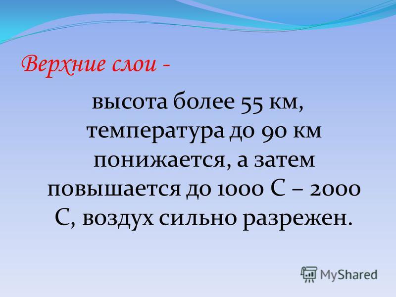 Верхние слои - высота более 55 км, температура до 90 км понижается, а затем повышается до 1000 С – 2000 С, воздух сильно разрежен.