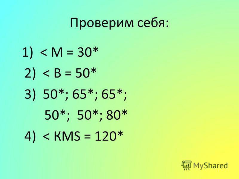 Проверим себя: 1) < М = 30* 2) < В = 50* 3) 50*; 65*; 65*; 50*; 50*; 80* 4) < КМS = 120*