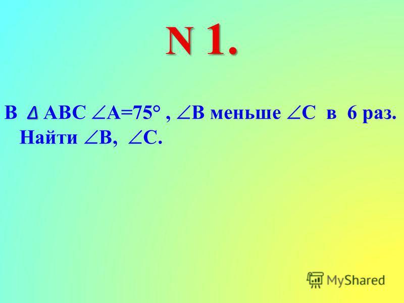 N 1. В АВС А=75°, В меньше С в 6 раз. Найти В, С.
