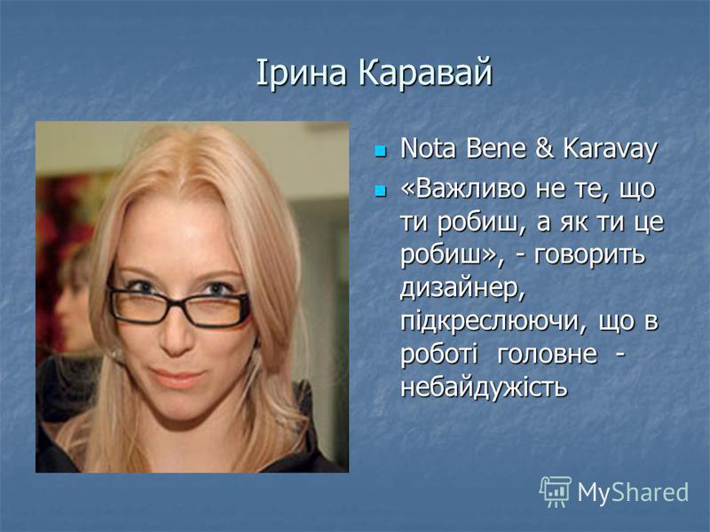 Ірина Каравай Nota Bene & Karavay Nota Bene & Karavay «Важливо не те, що ти робиш, а як ти це робиш», - говорить дизайнер, підкреслюючи, що в роботі головне - небайдужість «Важливо не те, що ти робиш, а як ти це робиш», - говорить дизайнер, підкреслю