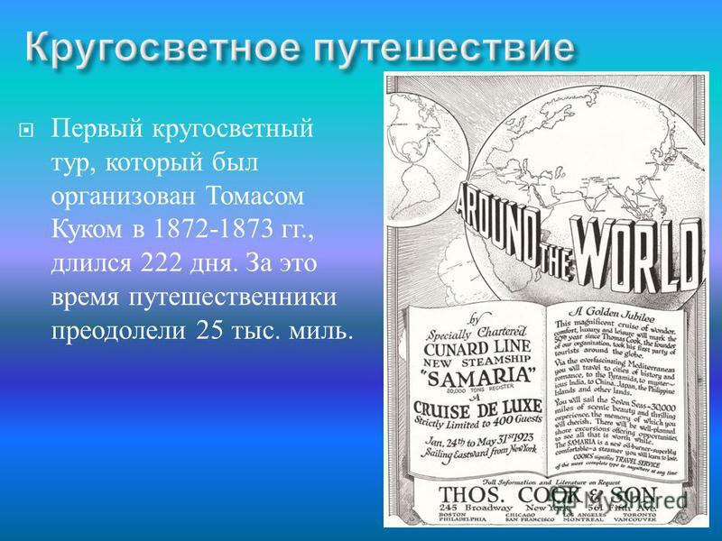 Первый кругосветный тур, который был организован Томасом Куком в 1872-1873 гг., длился 222 дня. За это время путешественники преодолели 25 тыс. миль.