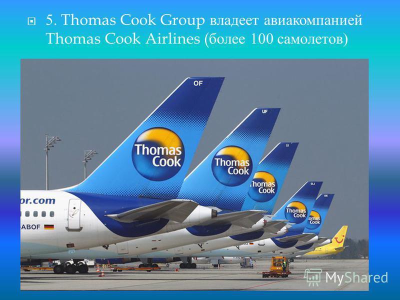 5. Thomas Cook Group владеет авиакомпанией Thomas Cook Airlines ( более 100 самолетов )