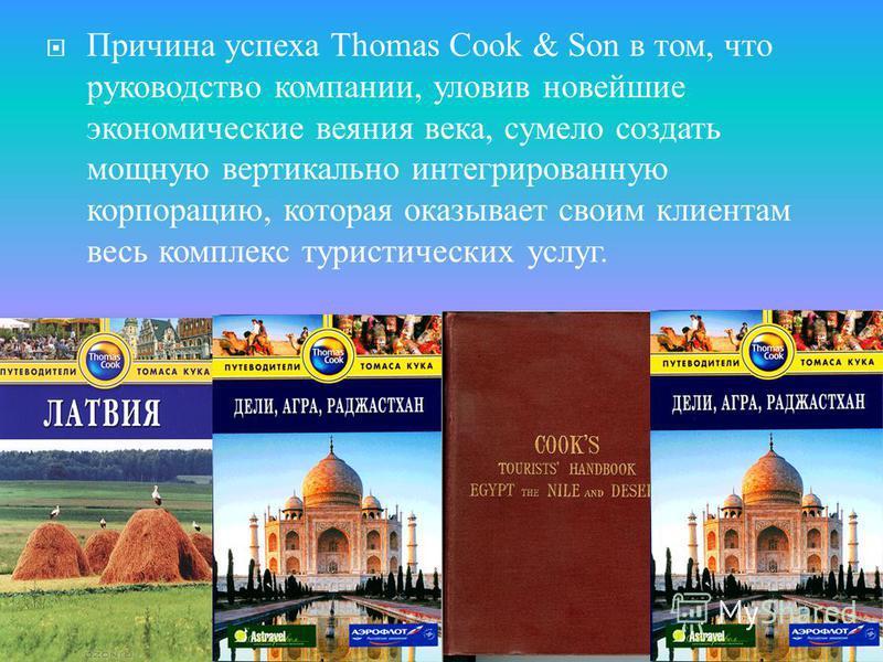 Причина успеха Thomas Cook & Son в том, что руководство компании, уловив новейшие экономические веяния века, сумело создать мощную вертикально интегрированную корпорацию, которая оказывает своим клиентам весь комплекс туристических услуг.