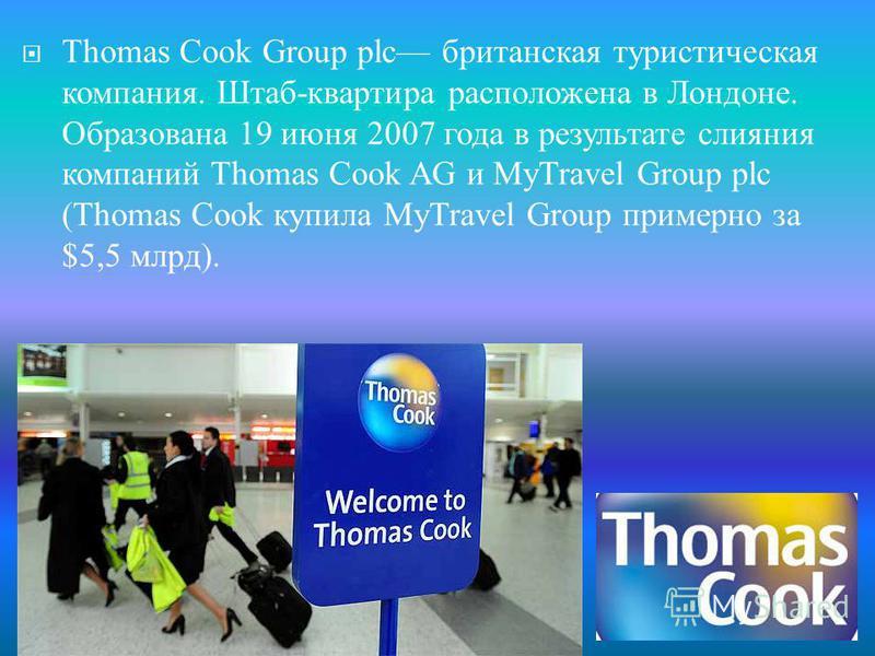 Thomas Cook Group plc британская туристическая компания. Штаб - квартира расположена в Лондоне. Образована 19 июня 2007 года в результате слияния компаний Thomas Cook AG и MyTravel Group plc (Thomas Cook купила MyTravel Group примерно за $5,5 млрд ).
