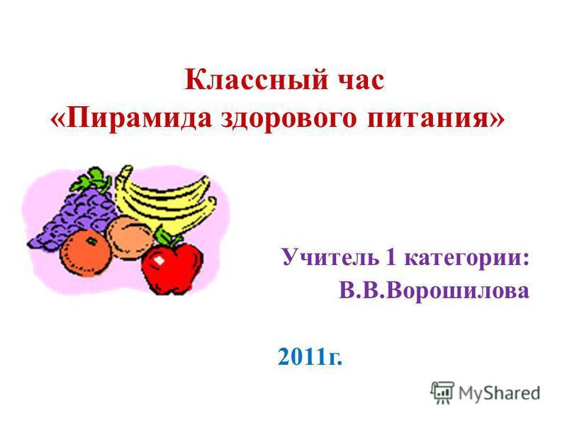 Классный час «Пирамида здорового питания» Учитель 1 категории: В.В.Ворошилова 2011 г.