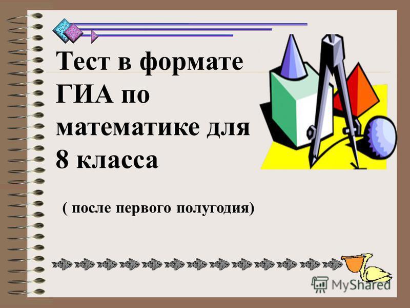 Тест в формате ГИА по математике для 8 класса ( после первого полугодия)