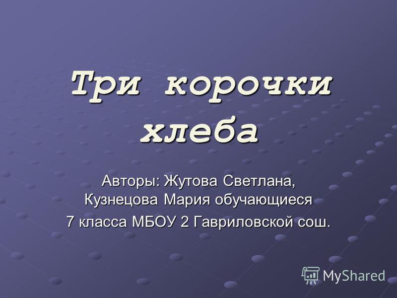 Три корочки хлеба Авторы: Жутова Светлана, Кузнецова Мария обучающиеся 7 класса МБОУ 2 Гавриловской сош.