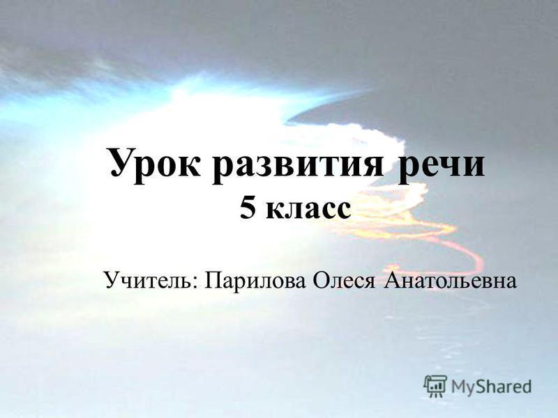 Урок развития речи 5 класс Учитель: Парилова Олеся Анатольевна
