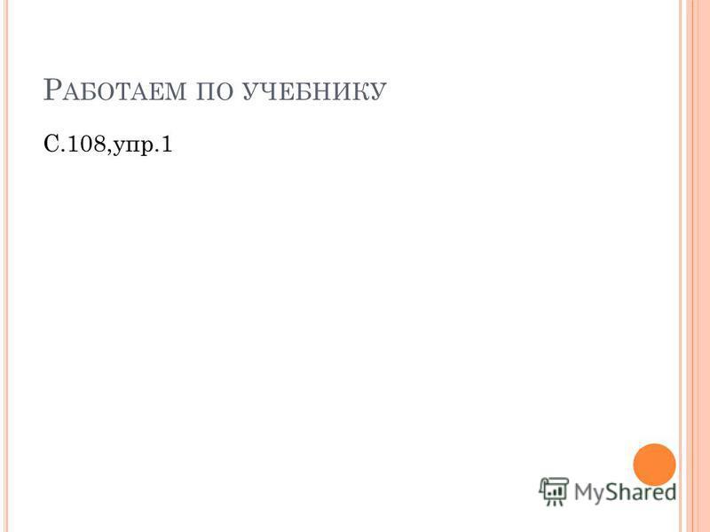 Р АБОТАЕМ ПО УЧЕБНИКУ С.108,упр.1