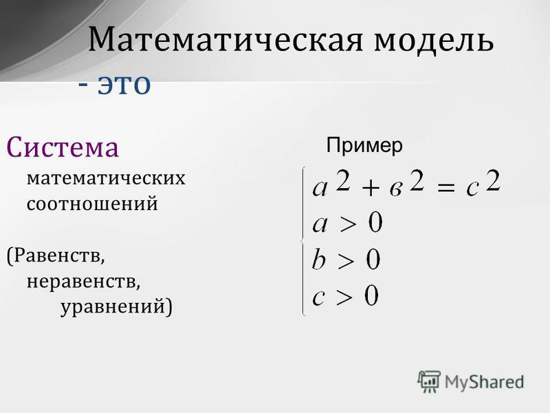 Система математических соотношений (Равенств, неравенств, уравнений) Пример Математическая модель - это