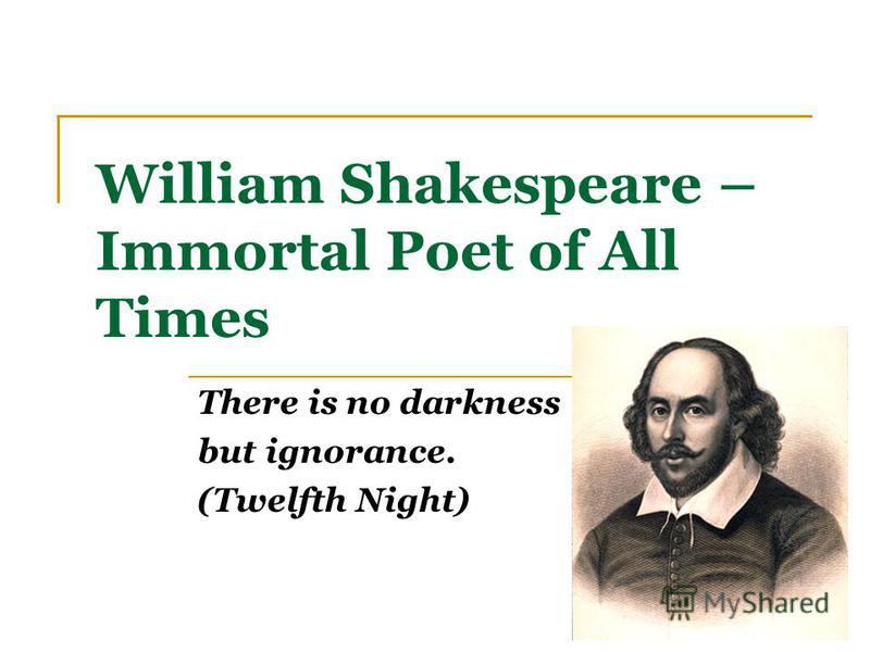 William Shakespeare – Immortal Poet of All Times There is no darkness but ignorance. (Twelfth Night)