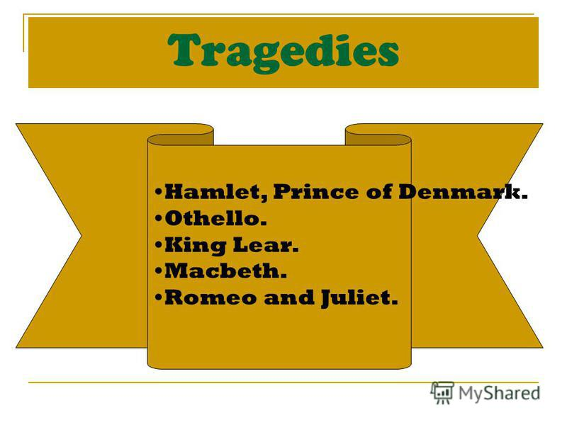 Tragedies Hamlet, Prince of Denmark. Othello. King Lear. Macbeth. Romeo and Juliet.