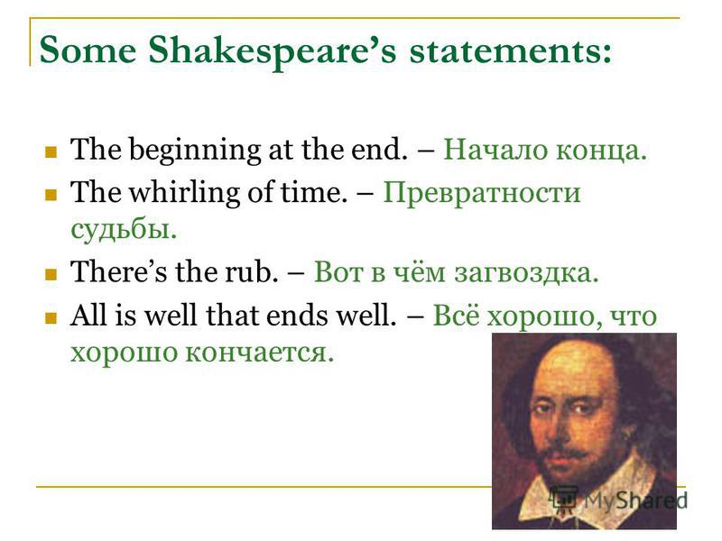 Some Shakespeares statements: The beginning at the end. – Начало конца. The whirling of time. – Превратности судьбы. Theres the rub. – Вот в чём загвоздка. All is well that ends well. – Всё хорошо, что хорошо кончается.