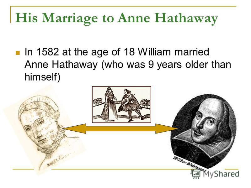 His Marriage to Anne Hathaway In 1582 at the age of 18 William married Anne Hathaway (who was 9 years older than himself)