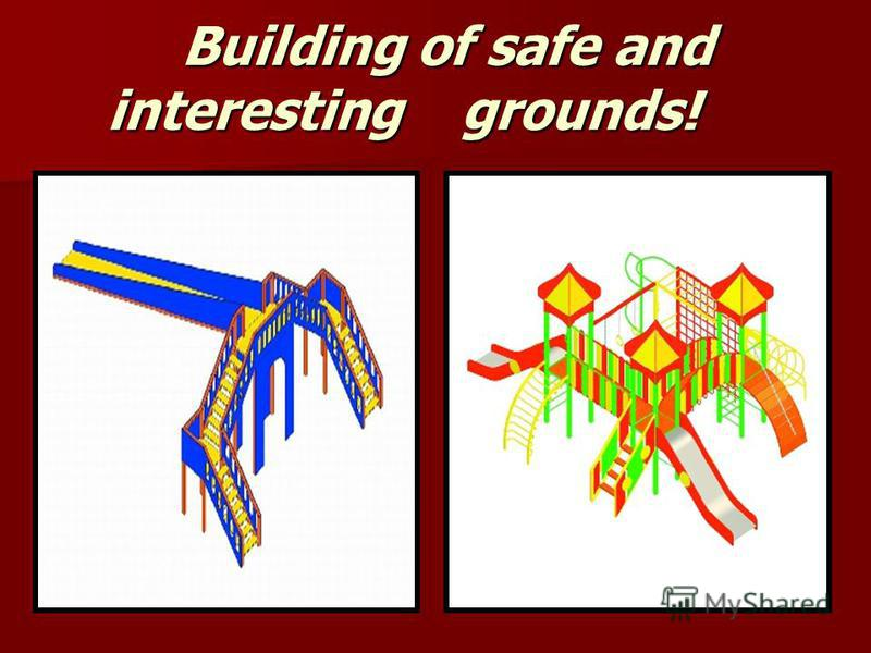 Building of safe and interesting g g g grounds!