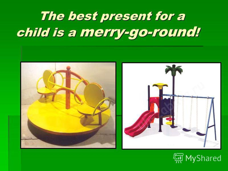 The best present for a child is a merry-go-round ! The best present for a child is a merry-go-round !
