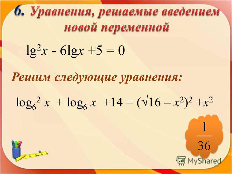 lg 2 х - 6lgх +5 = 0 Решим следующие уравнения: log 6 2 х + log 6 х +14 = (16 – х 2 ) 2 +х 2 14