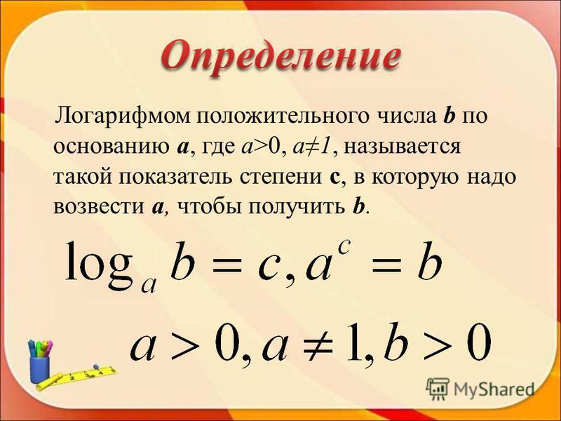 Логарифмом положительного числа b по основанию a, где a>0, а 1, называется такой показатель степени с, в которую надо возвести a, чтобы получить b.