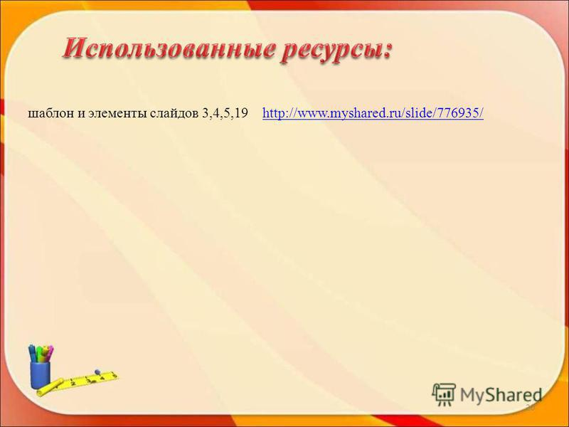 20 шаблон и элементы слайдов 3,4,5,19 http://www.myshared.ru/slide/776935/http://www.myshared.ru/slide/776935/
