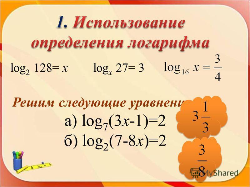 log 2 128= х log х 27= 3 Решим следующие уравнения: а) log 7 (3 х-1)=2 б) log 2 (7-8 х)=2 9