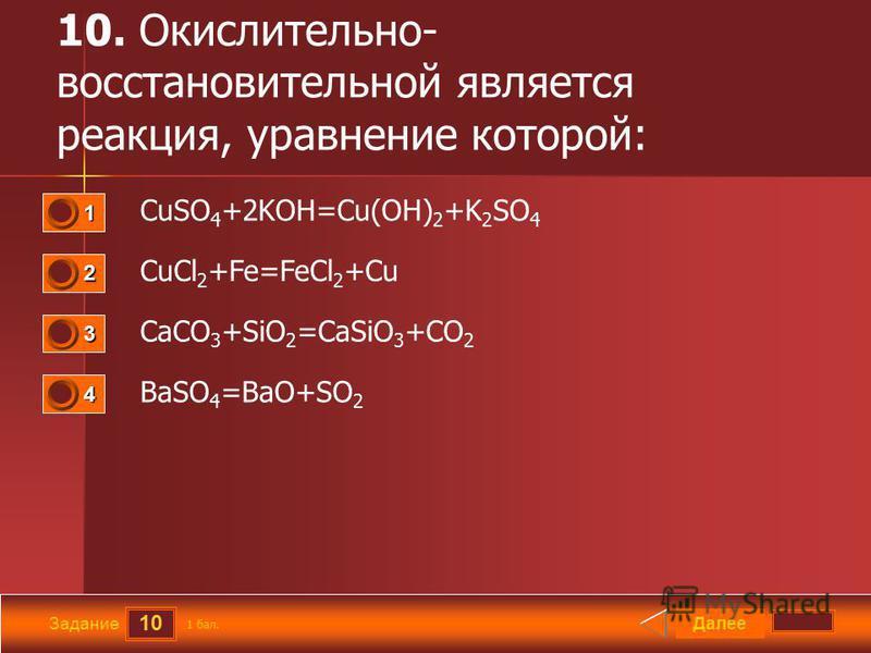 10 Задание 10. Окислительно- восстановительной является реакция, уравнение которой: CuSO 4 +2KOH=Cu(OH) 2 +K 2 SO 4 CuCl 2 +Fe=FeCl 2 +Cu CaCO 3 +SiO 2 =CaSiO 3 +CO 2 BaSO 4 =BaO+SO 2 Далее 1 бал. 1111 0 2222 0 3333 0 4444 0