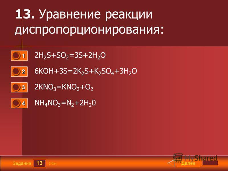 13 Задание 13. Уравнение реакции диспропорционирования: 2H 2 S+SO 2 =3S+2H 2 O 6KOH+3S=2K 2 S+K 2 SO 4 +3H 2 O 2KNO 3 =KNO 2 +O 2 NH 4 NO 3 =N 2 +2H 2 0 Далее 2 бал. 1111 0 2222 0 3333 0 4444 0