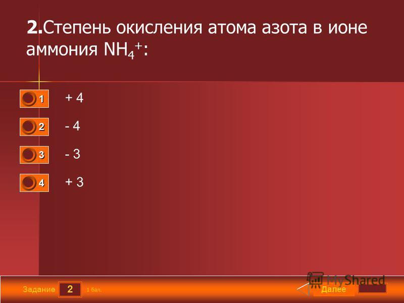 2 Задание 2. Степень окисления атома азота в ионе аммония NH 4 + : + 4 - 4 - 3 + 3 Далее 1 бал. 1111 0 2222 0 3333 0 4444 0